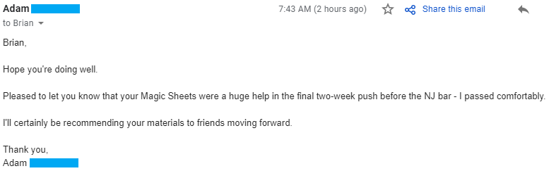 """""""Pleased to let you know that your Magic Sheets were a huge help in the final two-week push before the NJ bar - I passed comfortably. I'll certainly be recommending your materials to friends moving forward."""""""