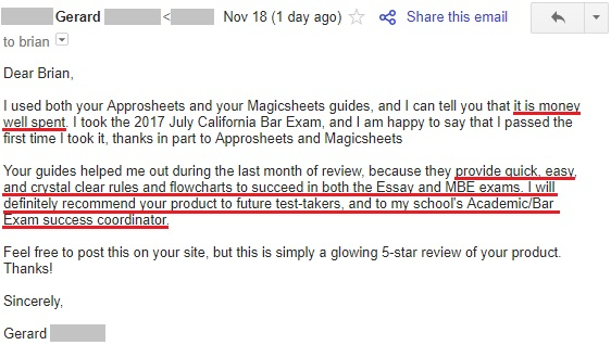 """I used both your Approsheets and your Magicsheets guides, and I can tell you that it is money well spent. I took the 2017 July California Bar Exam, and I am happy to say that I passed the first time I took it, thanks in part to Approsheets and Magicsheets Your guides helped me out during the last month of review, because they provide quick, easy, and crystal clear rules and flowcharts to succeed in both the Essay and MBE exams. I will definitely recommend your product to future test-takers, and to my school's Academic/Bar Exam success coordinator. Feel free to post this on your site, but this is simply a glowing 5-star review of your product. Thanks!"""