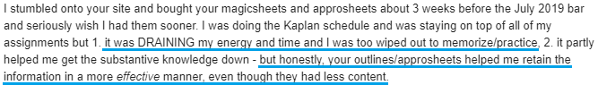 """""""I was doing the Kaplan schedule and was staying on top of all of my assignments but 1. it was DRAINING my energy and time and I was too wiped out to memorize/practice, 2. it partly helped me get the substantive knowledge down - but honestly, your outlines/approsheets helped me retain the information in a more effective manner, even though they had less content."""""""