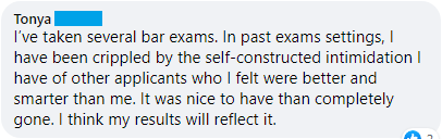 """""""I've taken several bar exams. In past exam settings, I have been crippled by the self-constructed intimidation I have of other applications who I felt were better and smarter than me. It was nice to have that completely gone. I think my results will reflect it."""""""