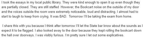 """""""noise on the outside of my door and the voices outside the room were extremely noticeable, loud and distracting. I almost had to start to laugh to keep from crying. It was BAD.  Tomorrow I'll be taking the exam from home."""""""