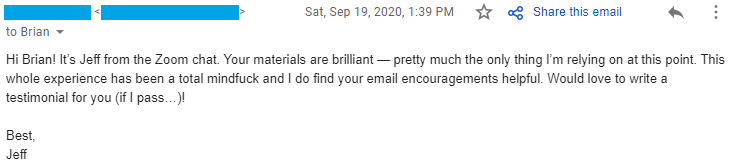 """""""Your materials are brilliant — pretty much the only thing I'm relying on at this point. This whole experience has been a total mindfuck and I do find your email encouragements helpful. Would love to write a testimonial for you (if I pass…)!"""""""