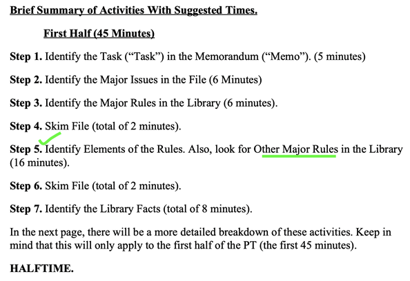 """Brief Summary of Activities With Suggested Times. First Half (45 Minutes)  Step 1. Identify the Task (""""Task"""") in the Memorandum (""""Memo""""). (5 minutes)  Step 2. Identify the Major Issues in the File (6 Minutes)  Step 3. Identify the Major Rules in the Library (6 minutes).  Step 4. Skim File (total of 2 minutes).  Step 5. Identify Elements of the Rules. Also, look for Other Major Rules in the Library (16 minutes).  Step 6. Skim File (total of 2 minutes).  Step 7. Identify the Library Facts (total of 8 minutes).  Keep in mind that this will only apply to the first half of the PT (the first 45 minutes)."""