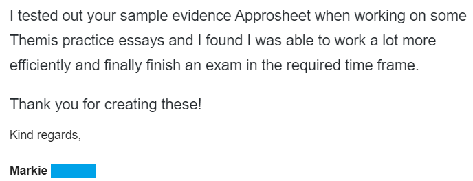 """""""I tested out your sample Evidence Approsheets when working on some Themis practice essays and I found I was able to work a lot more efficiently and finally finish an exam in the required time frame. Thank you for creating these!"""""""