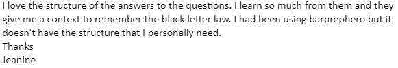 """""""I love the structure of the answers to the questions. I learn so much from them and they give me a context to remember the black letter law."""""""